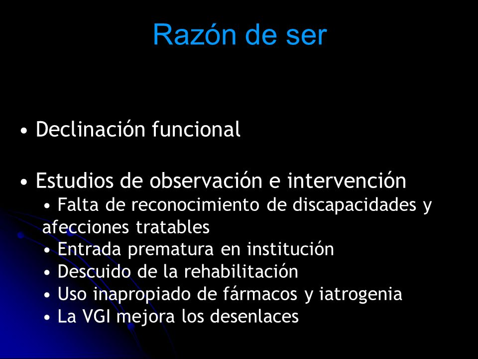 Razón de ser Declinación funcional Estudios de observación e intervención Falta de reconocimiento de discapacidades y afecciones tratables Entrada pre