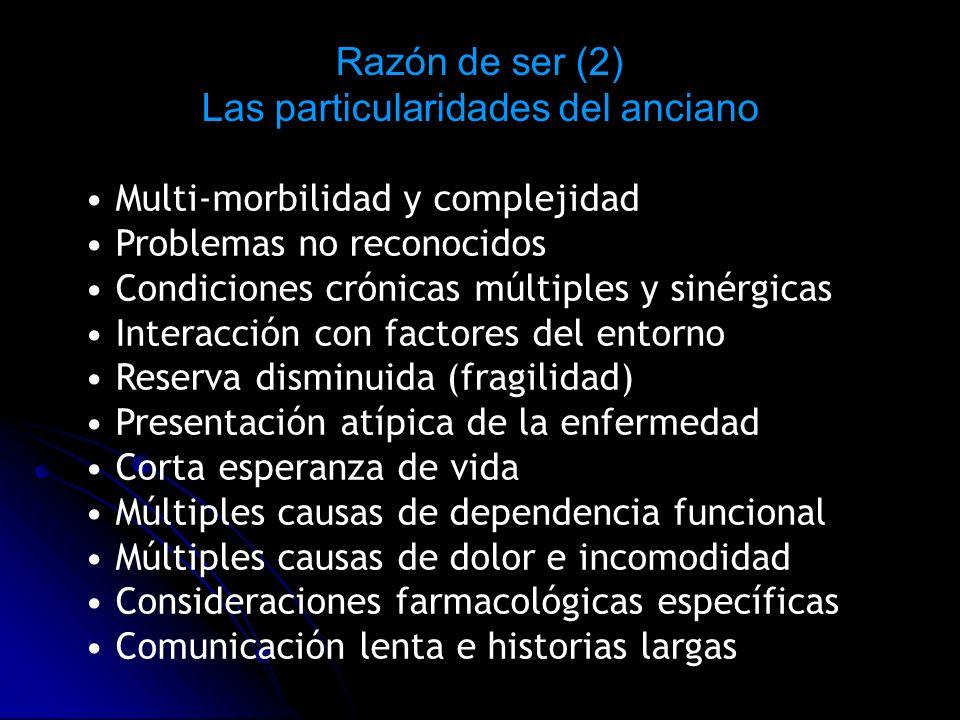 Razón de ser (2) Las particularidades del anciano Multi-morbilidad y complejidad Problemas no reconocidos Condiciones crónicas múltiples y sinérgicas