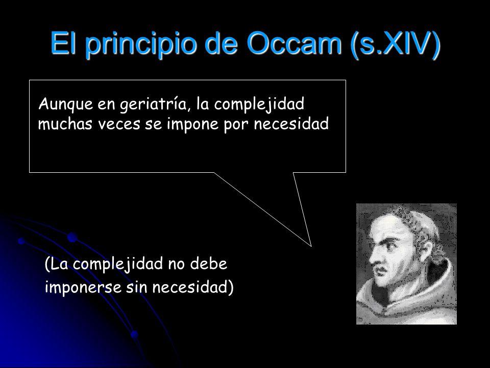 El principio de Occam (s.XIV) Pluralitas non est ponenda sine necessitate (La complejidad no debe imponerse sin necesidad) Aunque en geriatría, la com