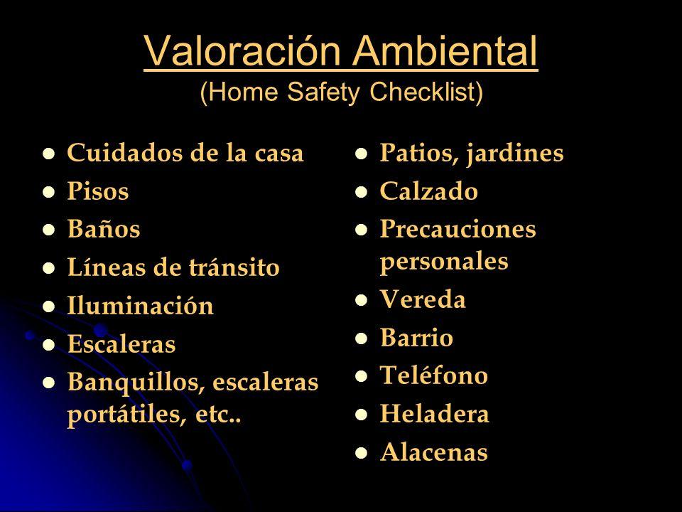 Valoración Ambiental (Home Safety Checklist) Cuidados de la casa Pisos Baños Líneas de tránsito Iluminación Escaleras Banquillos, escaleras portátiles