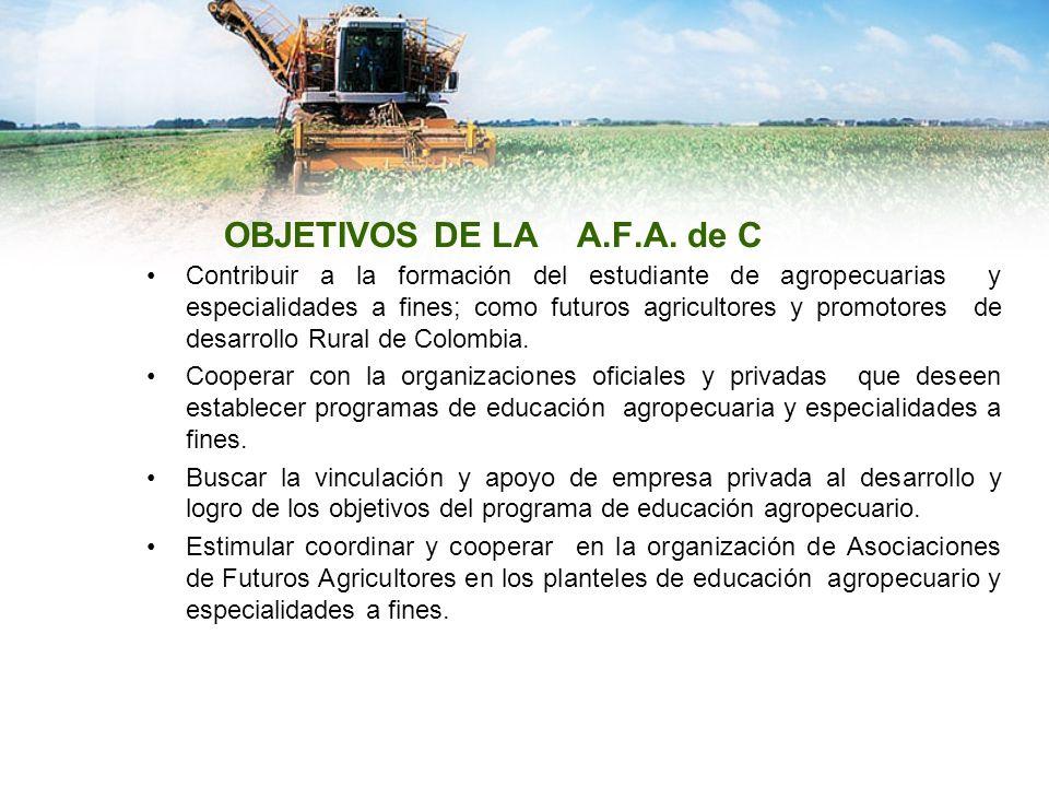 OBJETIVOS DE LA A.F.A. de C Contribuir a la formación del estudiante de agropecuarias y especialidades a fines; como futuros agricultores y promotores