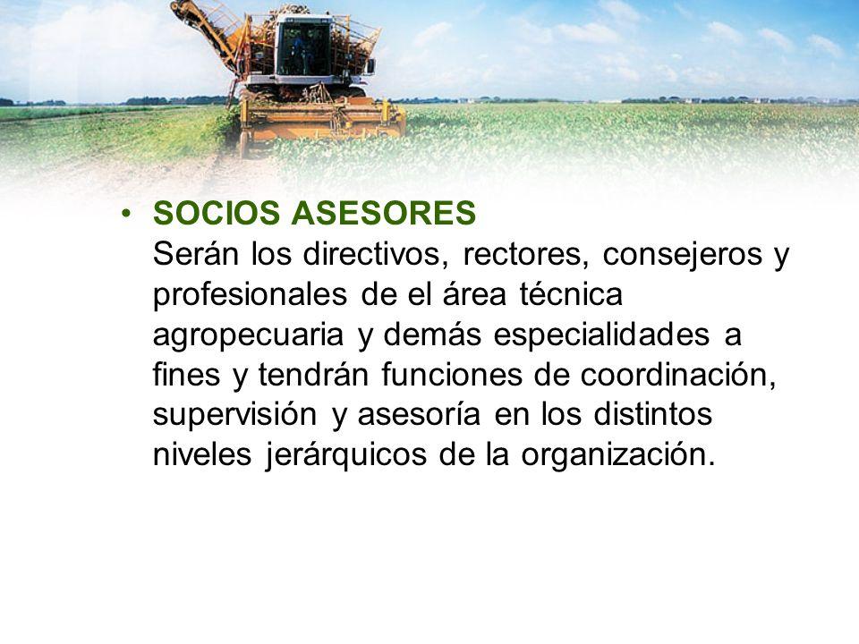 SOCIOS ASESORES Serán los directivos, rectores, consejeros y profesionales de el área técnica agropecuaria y demás especialidades a fines y tendrán fu