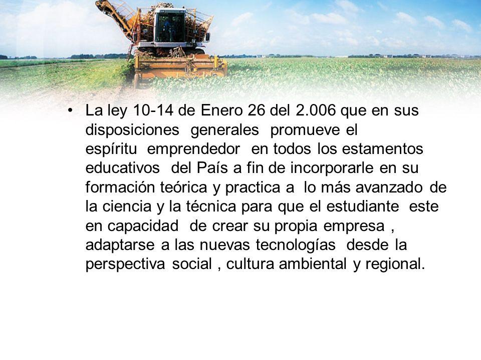 La ley 10-14 de Enero 26 del 2.006 que en sus disposiciones generales promueve el espíritu emprendedor en todos los estamentos educativos del País a f