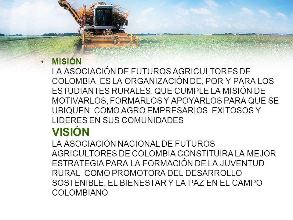 MISIÓN LA ASOCIACIÓN DE FUTUROS AGRICULTORES DE COLOMBIA ES LA ORGANIZACIÓN DE, POR Y PARA LOS ESTUDIANTES RURALES, QUE CUMPLE LA MISIÓN DE MOTIVARLOS