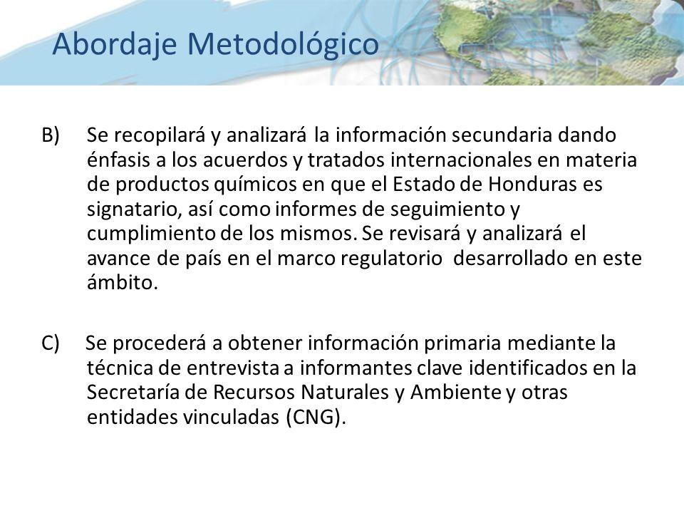 B)Se recopilará y analizará la información secundaria dando énfasis a los acuerdos y tratados internacionales en materia de productos químicos en que el Estado de Honduras es signatario, así como informes de seguimiento y cumplimiento de los mismos.