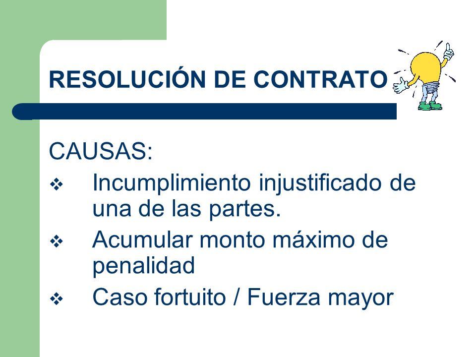 RESOLUCIÓN DE CONTRATO CAUSAS: Incumplimiento injustificado de una de las partes. Acumular monto máximo de penalidad Caso fortuito / Fuerza mayor