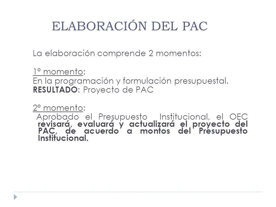 La elaboración comprende 2 momentos: 1° momento: En la programación y formulación presupuestal. RESULTADO : Proyecto de PAC 2° momento:. Aprobado el P