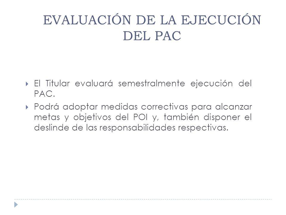 EVALUACIÓN DE LA EJECUCIÓN DEL PAC El Titular evaluará semestralmente ejecución del PAC. Podrá adoptar medidas correctivas para alcanzar metas y objet