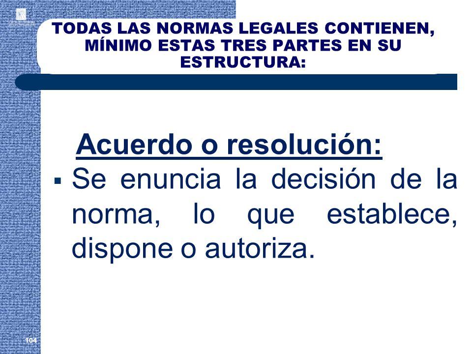 TODAS LAS NORMAS LEGALES CONTIENEN, MÍNIMO ESTAS TRES PARTES EN SU ESTRUCTURA: Acuerdo o resolución: Se enuncia la decisión de la norma, lo que establ