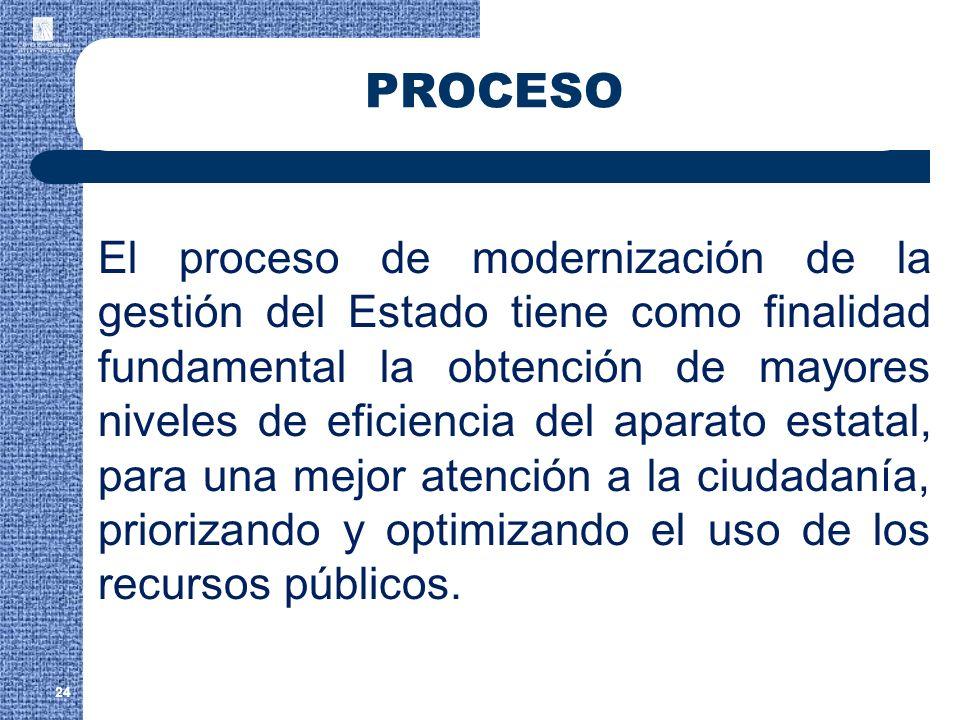 24 PROCESO El proceso de modernización de la gestión del Estado tiene como finalidad fundamental la obtención de mayores niveles de eficiencia del apa