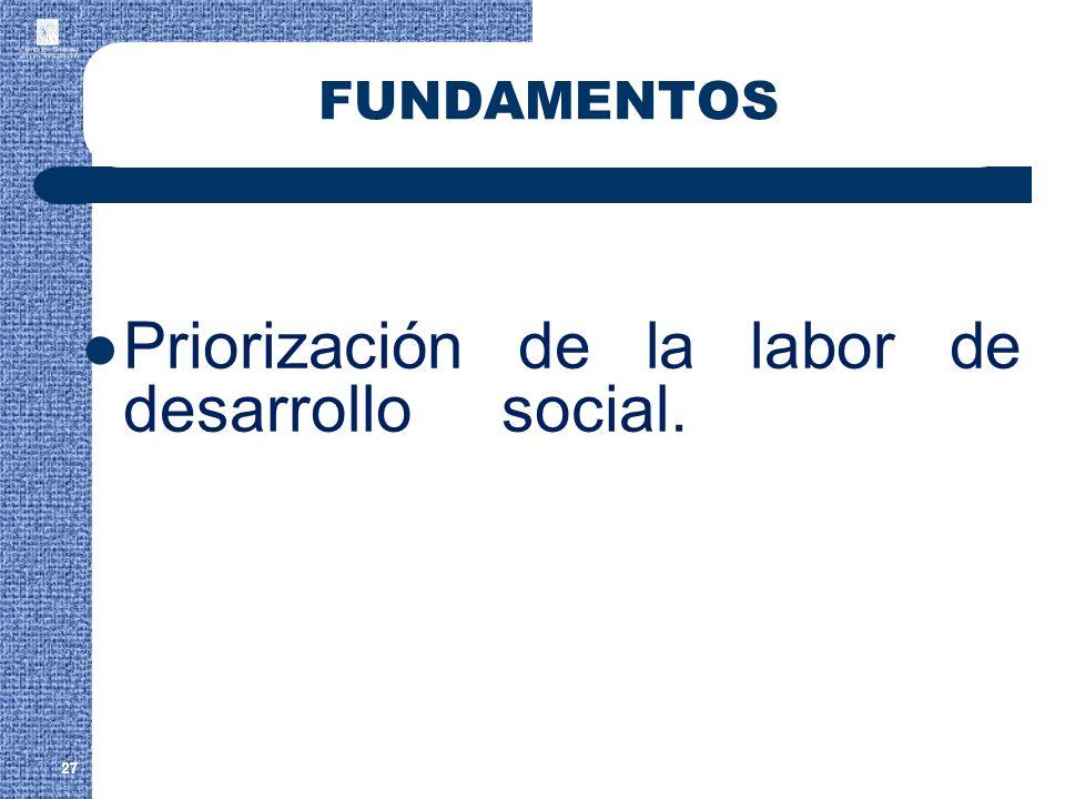 27 FUNDAMENTOS Priorización de la labor de desarrollo social.
