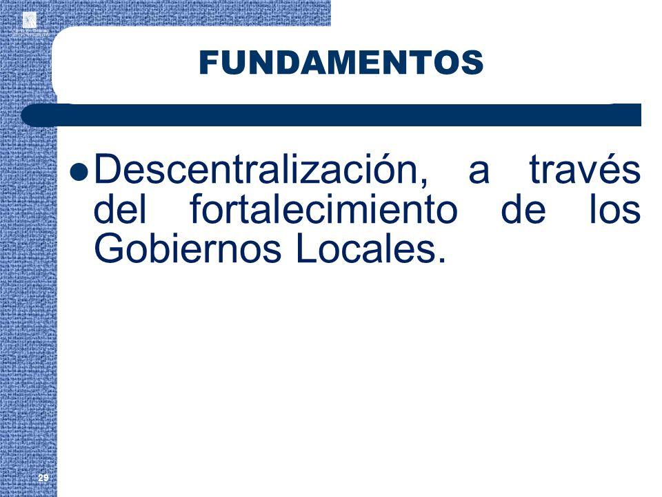 29 FUNDAMENTOS Descentralización, a través del fortalecimiento de los Gobiernos Locales.