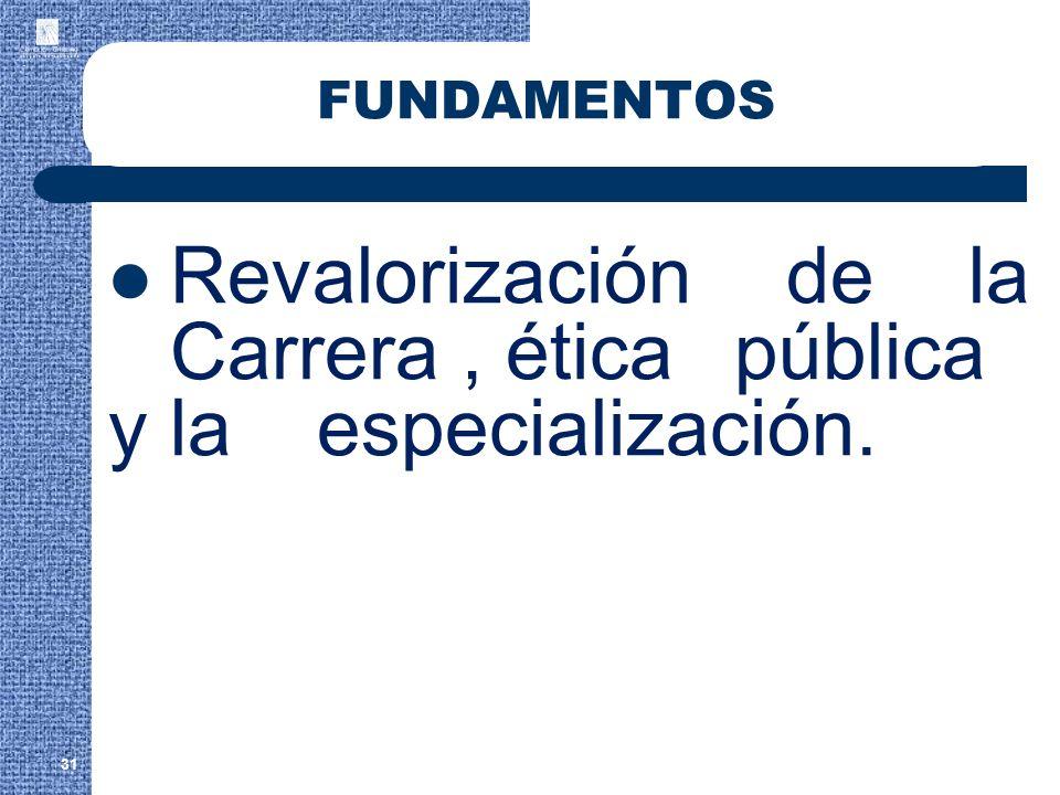 31 FUNDAMENTOS Revalorización de la Carrera, ética pública y laespecialización.