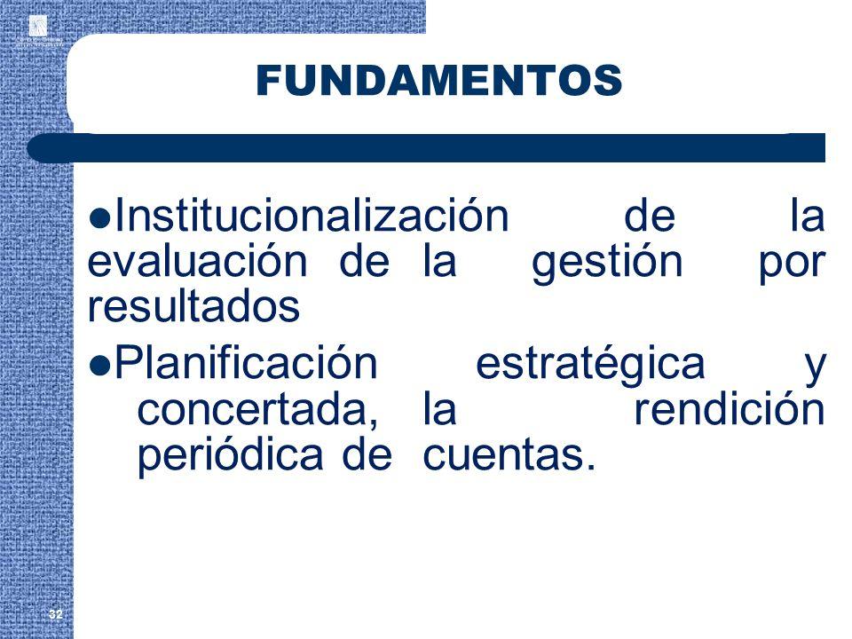 32 FUNDAMENTOS Institucionalización de la evaluación de la gestión por resultados Planificación estratégica y concertada, la rendición periódica de cu