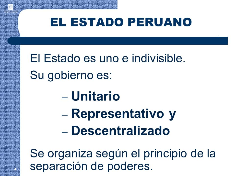EL ESTADO PERUANO El Estado es uno e indivisible. Su gobierno es: – Unitario – Representativo y – Descentralizado Se organiza según el principio de la
