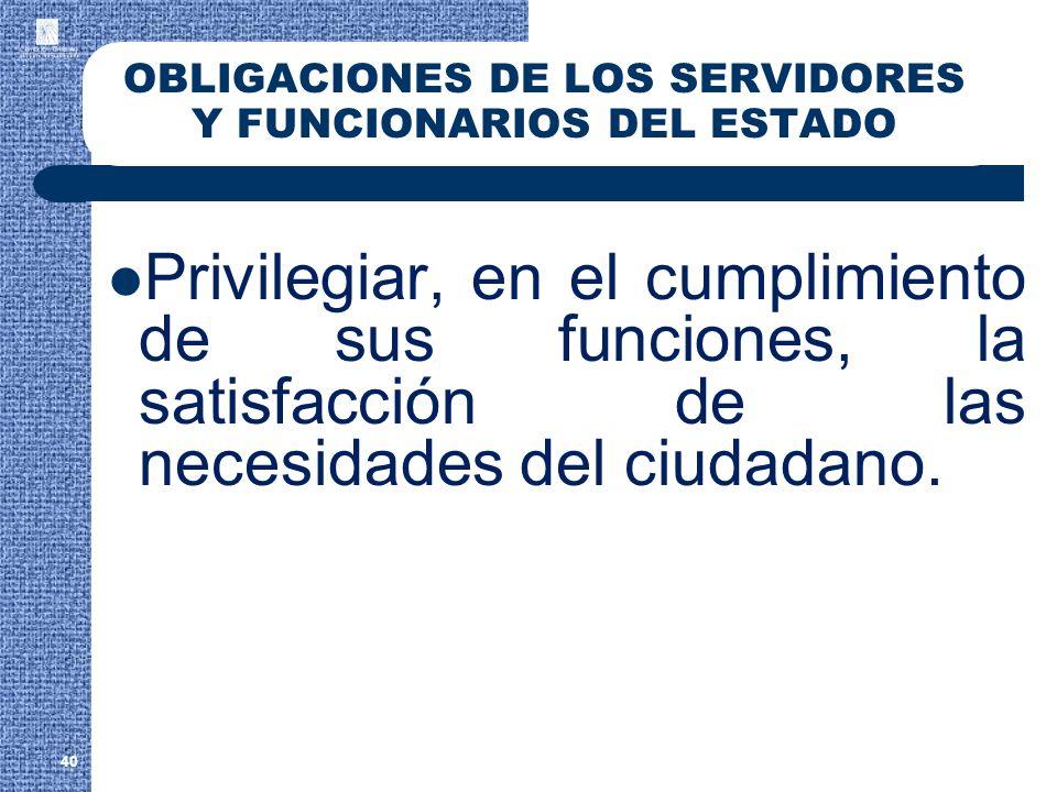 40 OBLIGACIONES DE LOS SERVIDORES Y FUNCIONARIOS DEL ESTADO Privilegiar, en el cumplimiento de sus funciones, la satisfacción de las necesidades del c