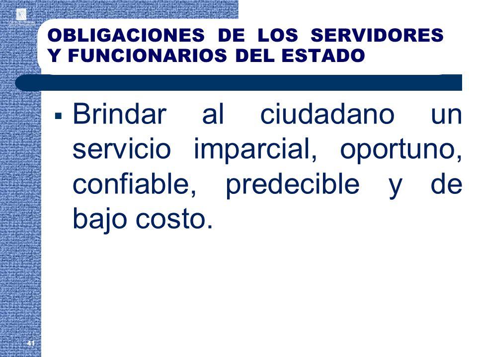 OBLIGACIONES DE LOS SERVIDORES Y FUNCIONARIOS DEL ESTADO Brindar al ciudadano un servicio imparcial, oportuno, confiable, predecible y de bajo costo.
