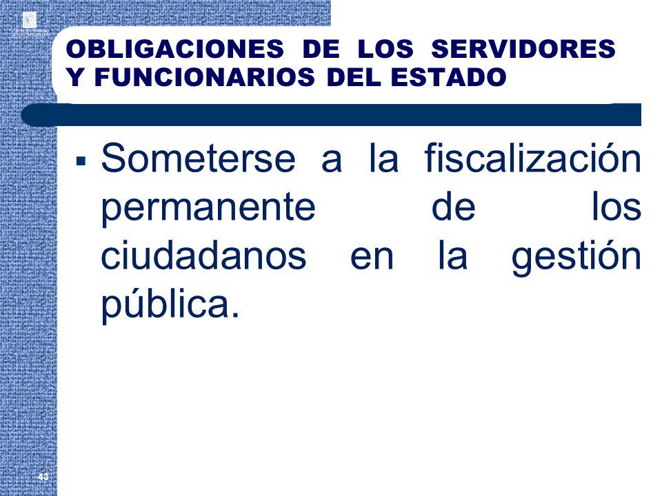 OBLIGACIONES DE LOS SERVIDORES Y FUNCIONARIOS DEL ESTADO Someterse a la fiscalización permanente de los ciudadanos en la gestión pública. 43