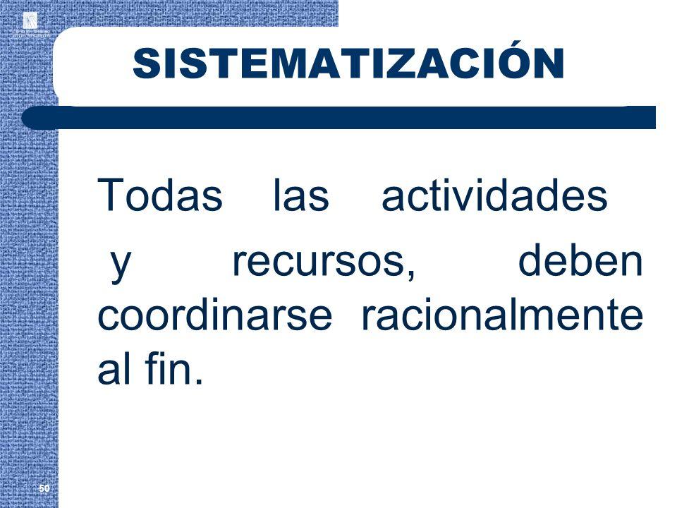 SISTEMATIZACIÓN Todas las actividades y recursos, deben coordinarse racionalmente al fin. 50