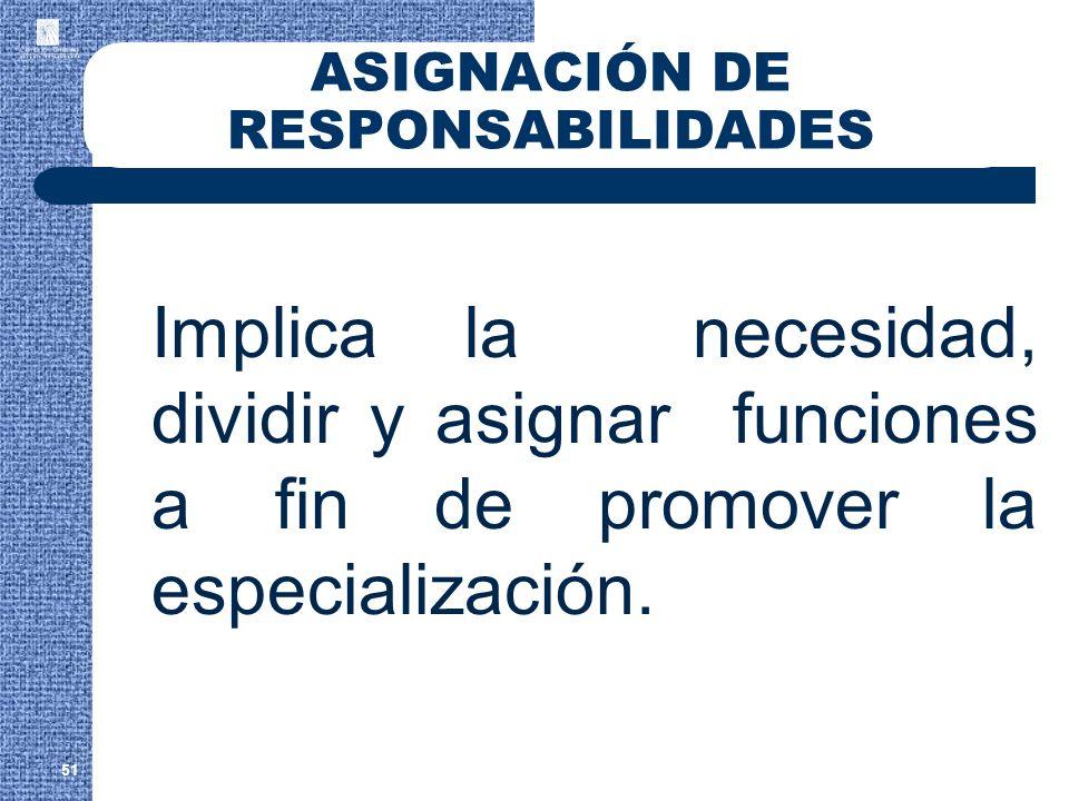 ASIGNACIÓN DE RESPONSABILIDADES Implica la necesidad, dividir y asignar funciones a fin de promover la especialización. 51