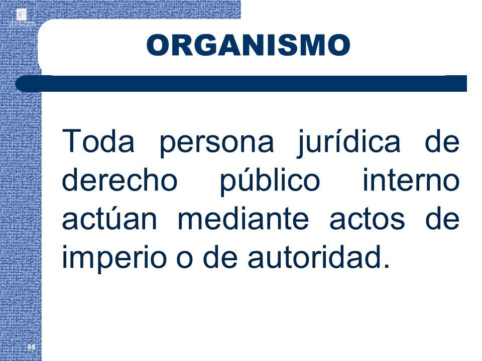 ORGANISMO Toda persona jurídica de derecho público interno actúan mediante actos de imperio o de autoridad. 55