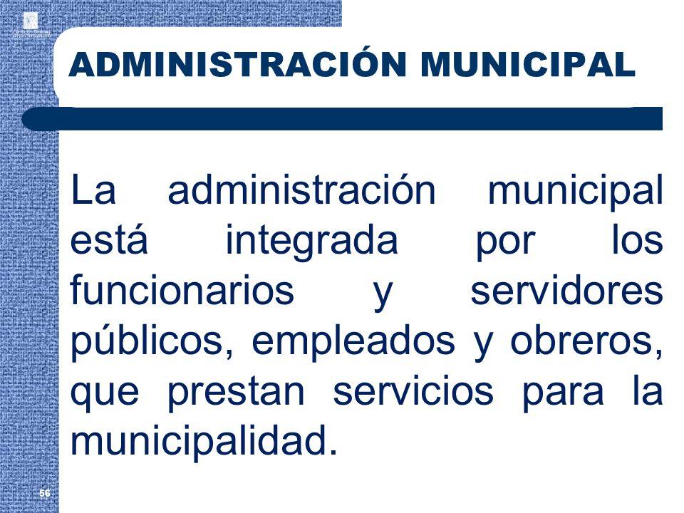 56 ADMINISTRACIÓN MUNICIPAL La administración municipal está integrada por los funcionarios y servidores públicos, empleados y obreros, que prestan se