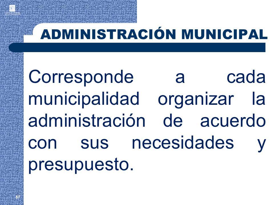 57 Corresponde a cada municipalidad organizar la administración de acuerdo con sus necesidades y presupuesto. ADMINISTRACIÓN MUNICIPAL