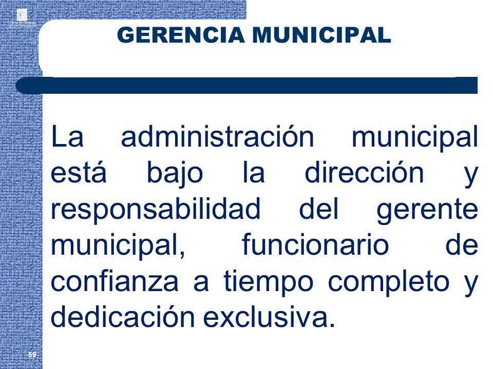 59 GERENCIA MUNICIPAL La administración municipal está bajo la dirección y responsabilidad del gerente municipal, funcionario de confianza a tiempo co