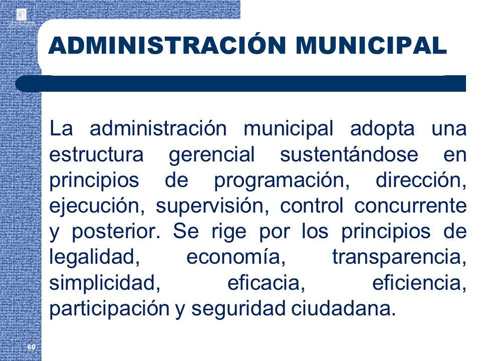 60 ADMINISTRACIÓN MUNICIPAL La administración municipal adopta una estructura gerencial sustentándose en principios de programación, dirección, ejecuc