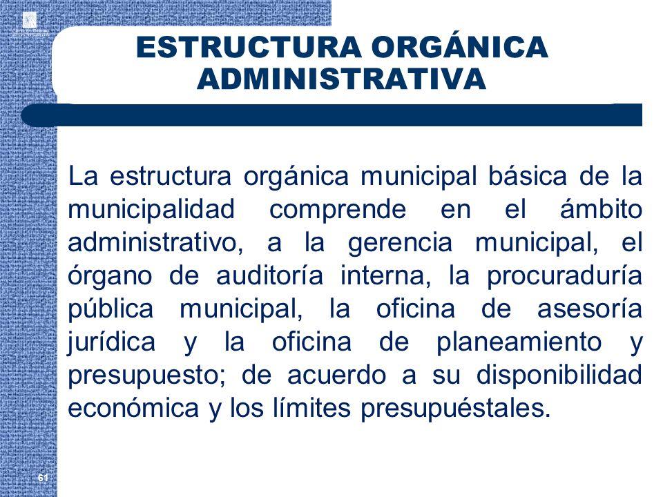 61 ESTRUCTURA ORGÁNICA ADMINISTRATIVA La estructura orgánica municipal básica de la municipalidad comprende en el ámbito administrativo, a la gerencia