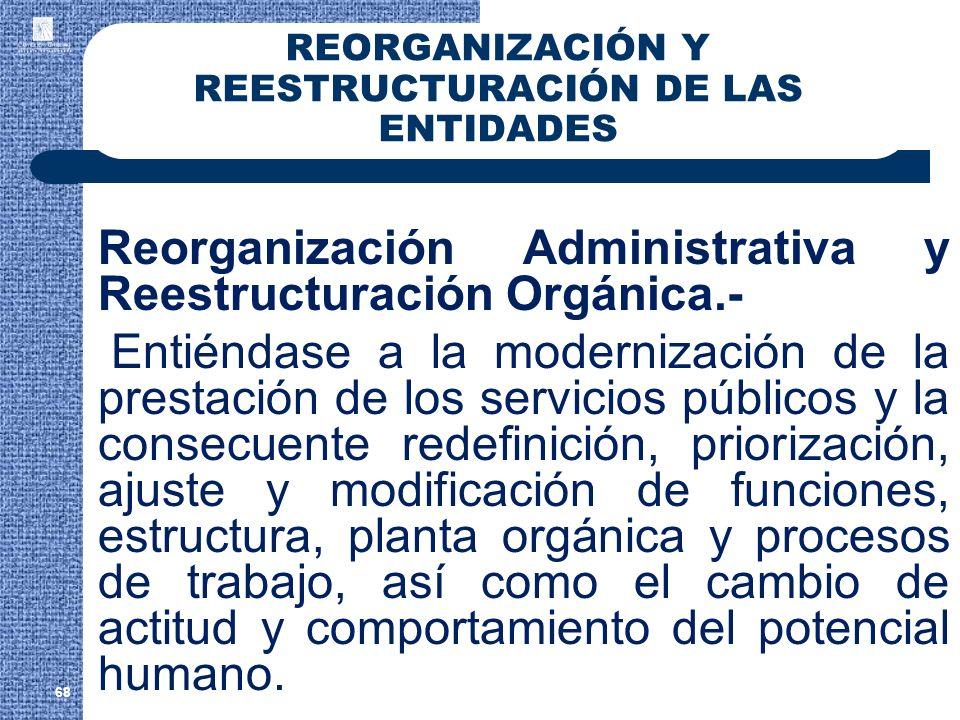 68 REORGANIZACIÓN Y REESTRUCTURACIÓN DE LAS ENTIDADES Reorganización Administrativa y Reestructuración Orgánica.- Entiéndase a la modernización de la