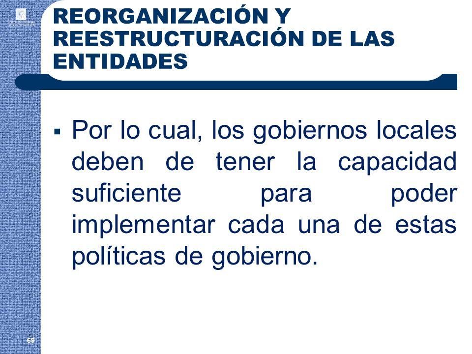 REORGANIZACIÓN Y REESTRUCTURACIÓN DE LAS ENTIDADES Por lo cual, los gobiernos locales deben de tener la capacidad suficiente para poder implementar ca