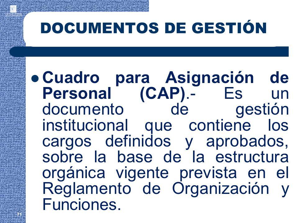 71 DOCUMENTOS DE GESTIÓN Cuadro para Asignación de Personal (CAP).- Es un documento de gestión institucional que contiene los cargos definidos y aprob
