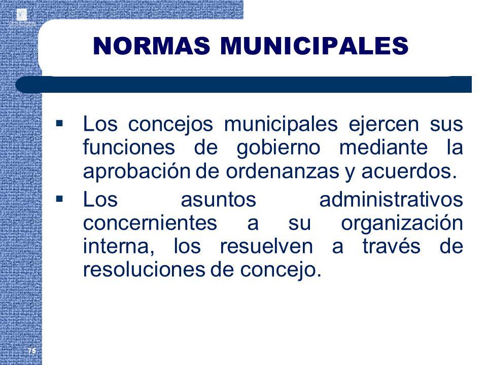 NORMAS MUNICIPALES Los concejos municipales ejercen sus funciones de gobierno mediante la aprobación de ordenanzas y acuerdos. Los asuntos administrat