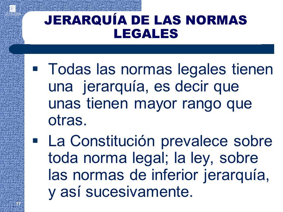 JERARQUÍA DE LAS NORMAS LEGALES Todas las normas legales tienen una jerarquía, es decir que unas tienen mayor rango que otras. La Constitución prevale