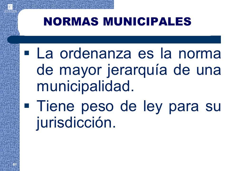 NORMAS MUNICIPALES La ordenanza es la norma de mayor jerarquía de una municipalidad. Tiene peso de ley para su jurisdicción. 81.