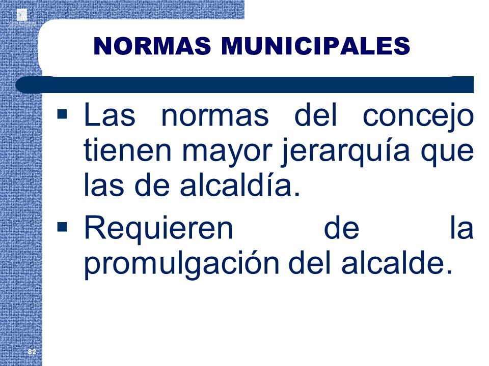NORMAS MUNICIPALES Las normas del concejo tienen mayor jerarquía que las de alcaldía. Requieren de la promulgación del alcalde. 82