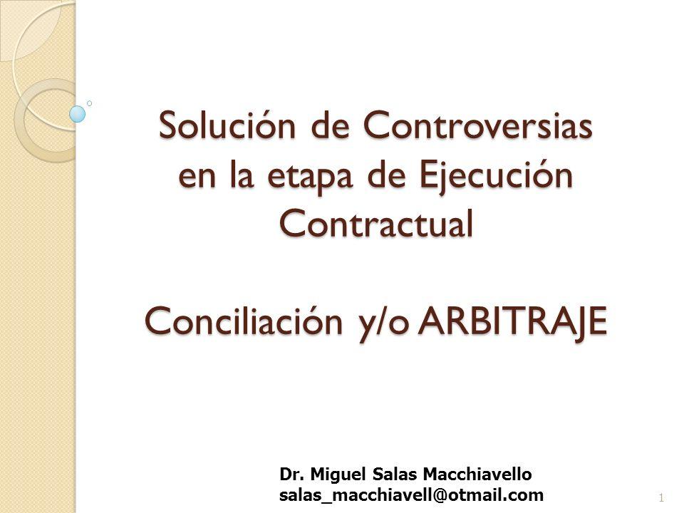 Solución de Controversias en la etapa de Ejecución Contractual Conciliación y/o ARBITRAJE 1 Dr. Miguel Salas Macchiavello salas_macchiavell@otmail.com