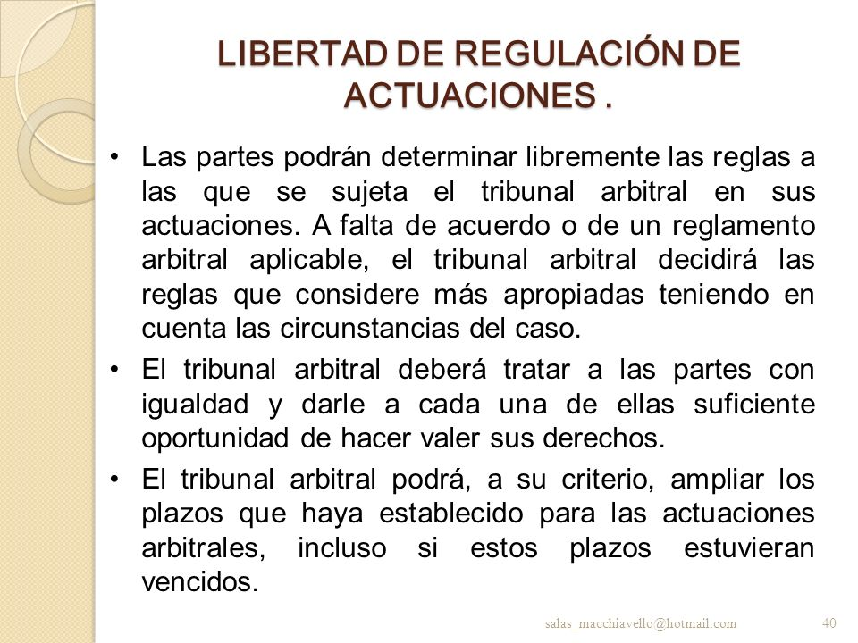 LIBERTAD DE REGULACIÓN DE ACTUACIONES. Las partes podrán determinar libremente las reglas a las que se sujeta el tribunal arbitral en sus actuaciones.