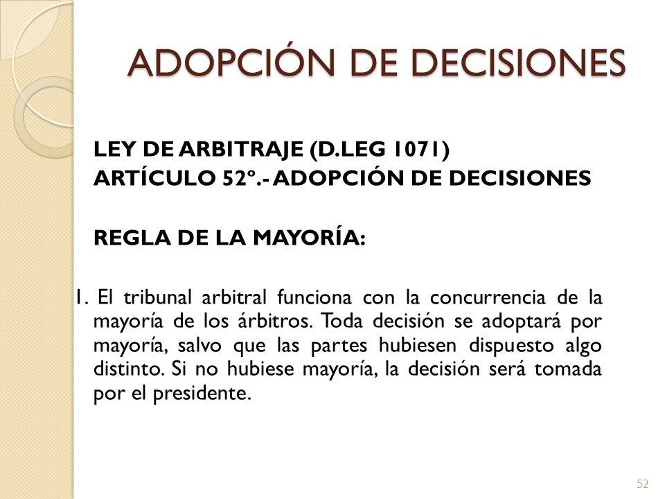 ADOPCIÓN DE DECISIONES LEY DE ARBITRAJE (D.LEG 1071) ARTÍCULO 52º.- ADOPCIÓN DE DECISIONES REGLA DE LA MAYORÍA: 1. El tribunal arbitral funciona con l