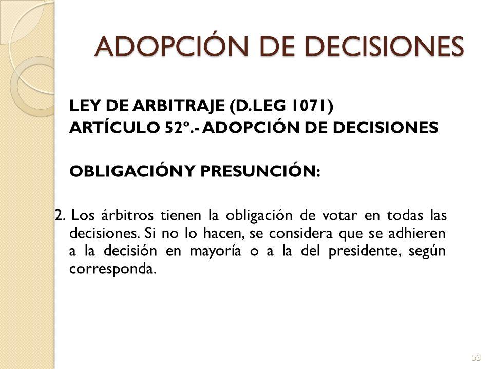 ADOPCIÓN DE DECISIONES LEY DE ARBITRAJE (D.LEG 1071) ARTÍCULO 52º.- ADOPCIÓN DE DECISIONES OBLIGACIÓN Y PRESUNCIÓN: 2. Los árbitros tienen la obligaci