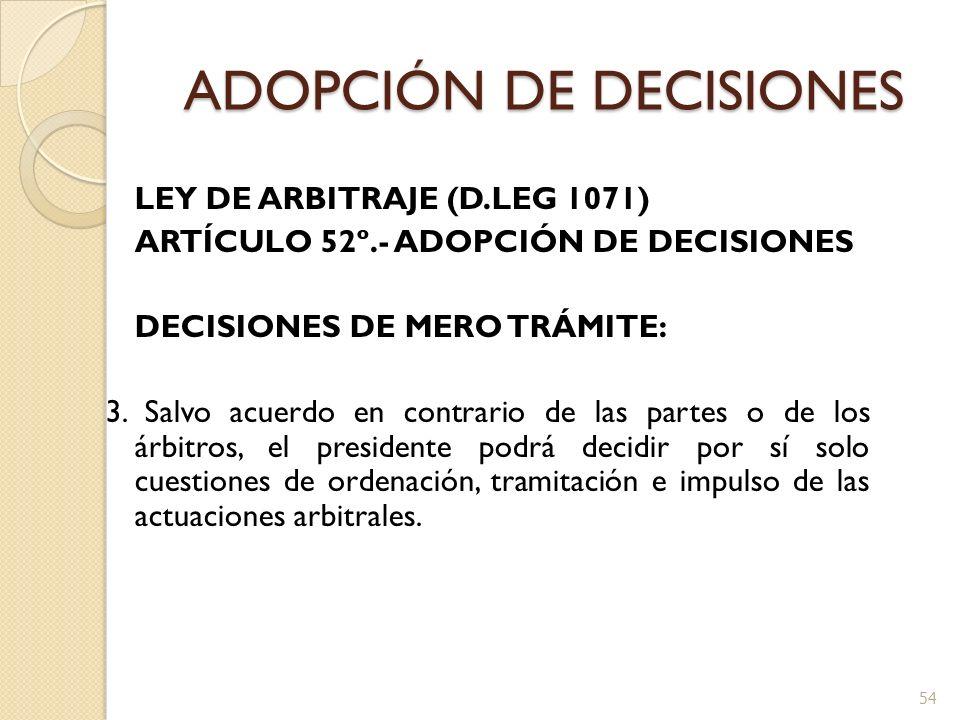 ADOPCIÓN DE DECISIONES LEY DE ARBITRAJE (D.LEG 1071) ARTÍCULO 52º.- ADOPCIÓN DE DECISIONES DECISIONES DE MERO TRÁMITE: 3. Salvo acuerdo en contrario d
