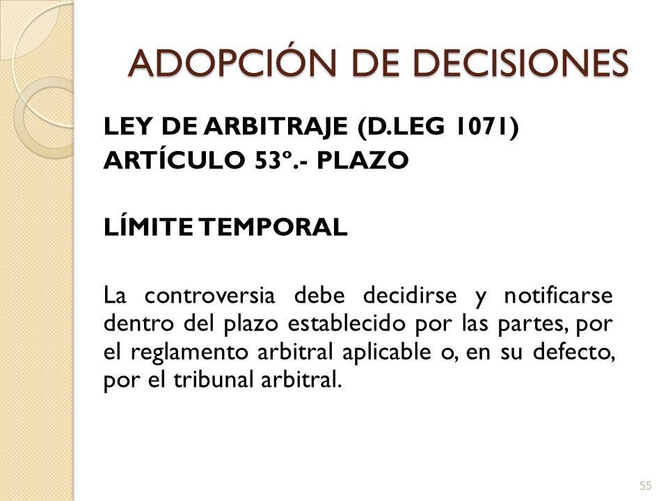 ADOPCIÓN DE DECISIONES LEY DE ARBITRAJE (D.LEG 1071) ARTÍCULO 53º.- PLAZO LÍMITE TEMPORAL La controversia debe decidirse y notificarse dentro del plaz