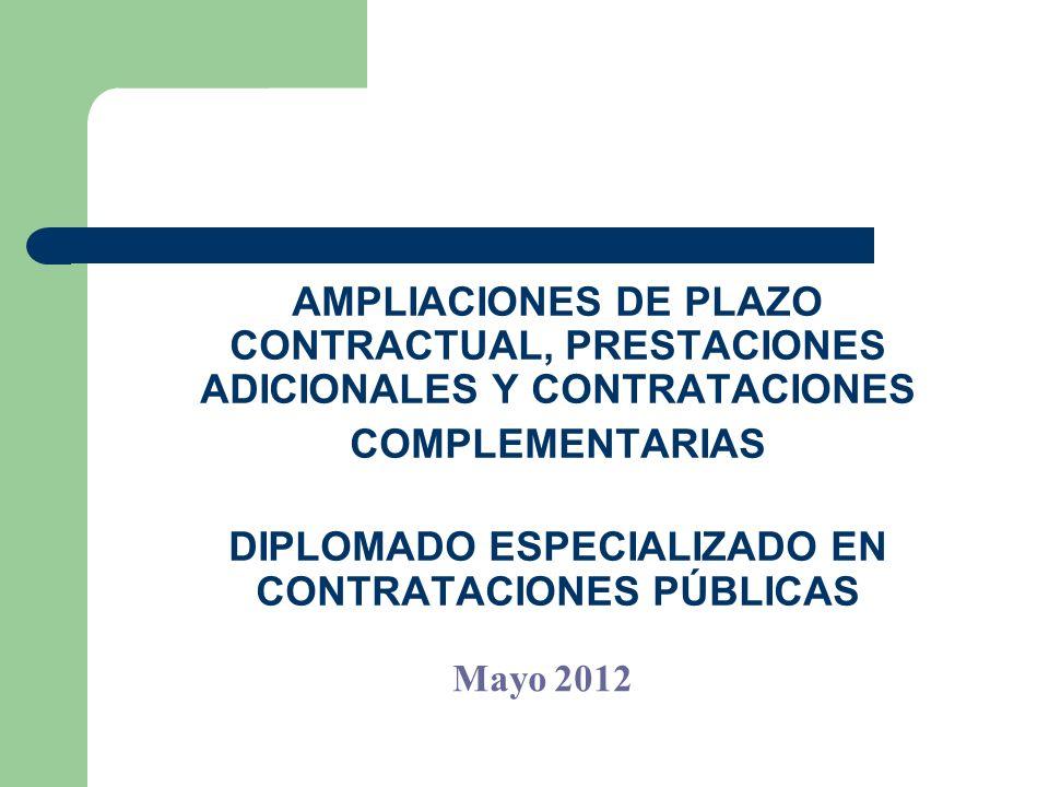 AMPLIACIONES DE PLAZO CONTRACTUAL, PRESTACIONES ADICIONALES Y CONTRATACIONES COMPLEMENTARIAS DIPLOMADO ESPECIALIZADO EN CONTRATACIONES PÚBLICAS Mayo 2