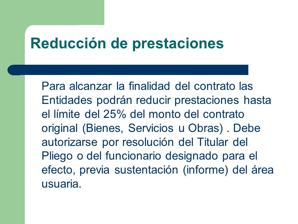 Reducción de prestaciones Para alcanzar la finalidad del contrato las Entidades podrán reducir prestaciones hasta el límite del 25% del monto del contrato original (Bienes, Servicios u Obras).