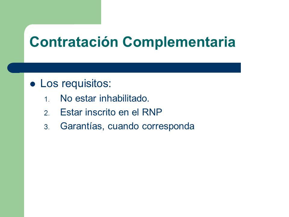 Contratación Complementaria Los requisitos: 1. No estar inhabilitado. 2. Estar inscrito en el RNP 3. Garantías, cuando corresponda
