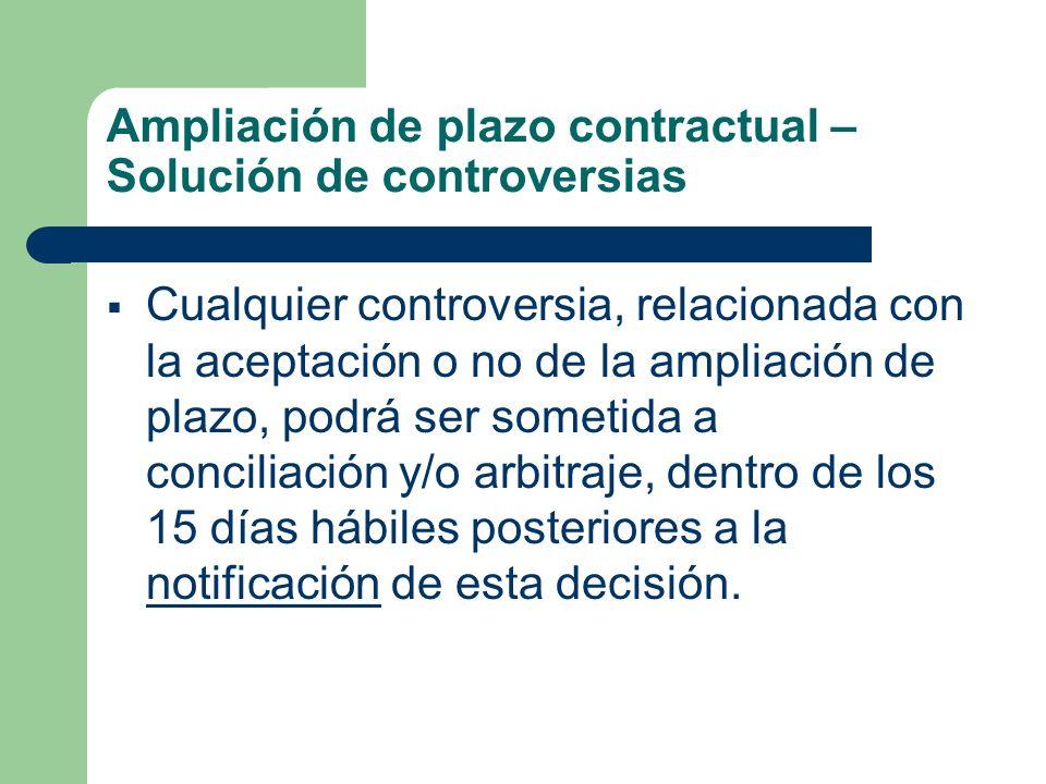 Ampliación de plazo contractual – Solución de controversias Cualquier controversia, relacionada con la aceptación o no de la ampliación de plazo, podrá ser sometida a conciliación y/o arbitraje, dentro de los 15 días hábiles posteriores a la notificación de esta decisión.
