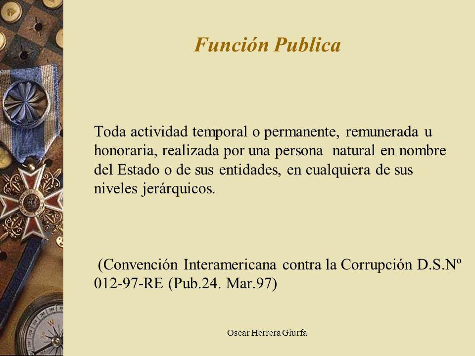 Oscar Herrera Giurfa Función Publica Toda actividad temporal o permanente, remunerada u honoraria, realizada por una persona natural en nombre del Est