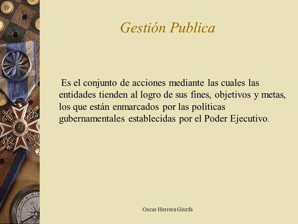 Oscar Herrera Giurfa Gestión Publica Es el conjunto de acciones mediante las cuales las entidades tienden al logro de sus fines, objetivos y metas, lo