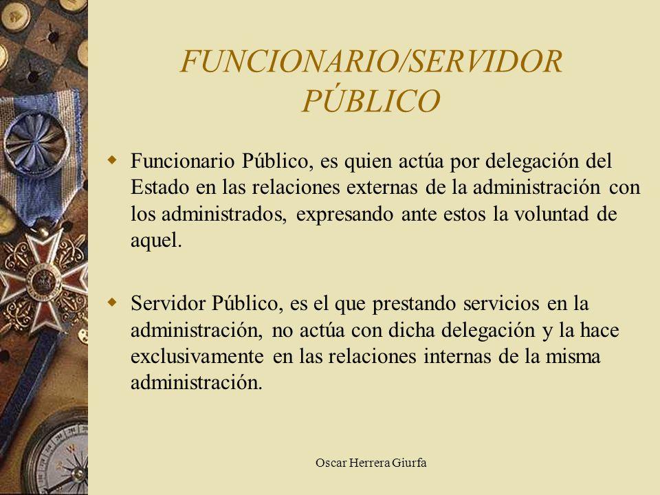 Oscar Herrera Giurfa FUNCIONARIO/SERVIDOR PÚBLICO Funcionario Público, es quien actúa por delegación del Estado en las relaciones externas de la admin